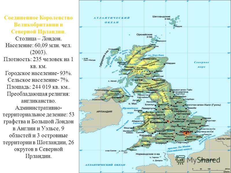 Соединенное Королевство Великобритании и Северной Ирландии. Столица – Лондон. Население: 60,09 млн. чел. (2003). Плотность: 235 человек на 1 кв. км. Городское население- 93%. Сельское население- 7%. Площадь: 244 019 кв. км.. Преобладающая религия: ан