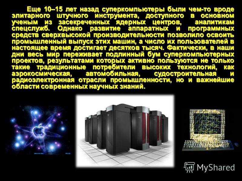 Еще 10–15 лет назад суперкомпьютеры были чем-то вроде элитарного штучного инструмента, доступного в основном ученым из засекреченных ядерных центров, аналитикам спецслужб. Однако развитие аппаратных и программных средств сверхвысокой производительнос