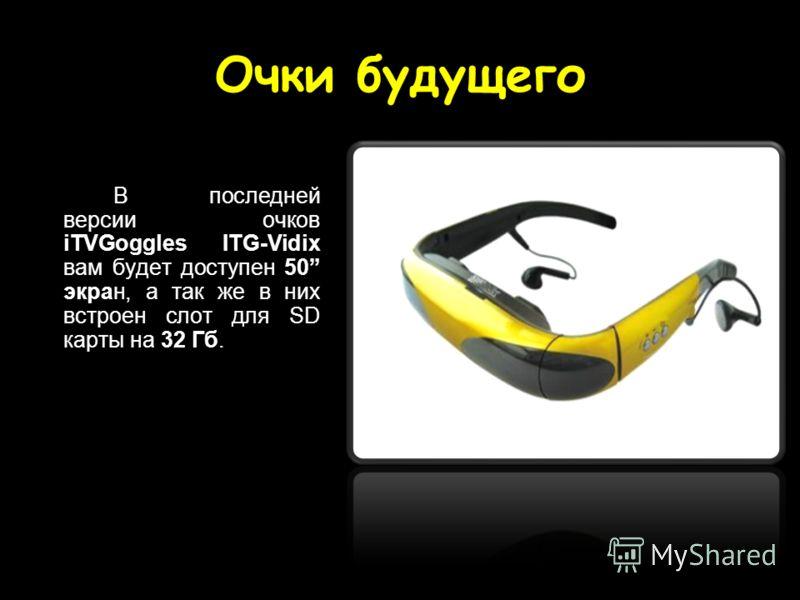 Очки будущего В последней версии очков iTVGoggles ITG-Vidix вам будет доступен 50 экран, а так же в них встроен слот для SD карты на 32 Гб.