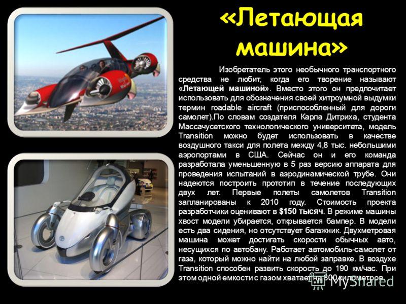 «Летающая машина» Изобретатель этого необычного транспортного средства не любит, когда его творение называют «Летающей машиной». Вместо этого он предпочитает использовать для обозначения своей хитроумной выдумки термин roadable aircraft (приспособлен