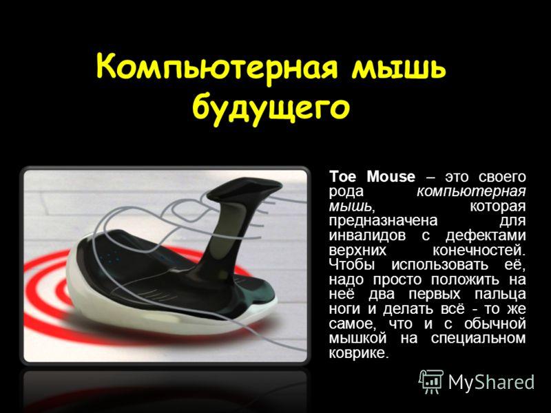 Компьютерная мышь будущего Toe Mouse – это своего рода компьютерная мышь, которая предназначена для инвалидов с дефектами верхних конечностей. Чтобы использовать её, надо просто положить на неё два первых пальца ноги и делать всё - то же самое, что и