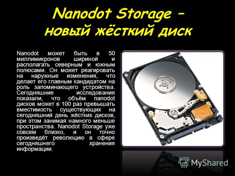 Nanodot Storage – новый жёсткий диск Nanodot может быть в 50 миллимикронов шириной и располагать северным и южным полюсами. Он может реагировать на наружные изменения, что делает его главным кандидатом на роль запоминающего устройства. Сегодняшние ис