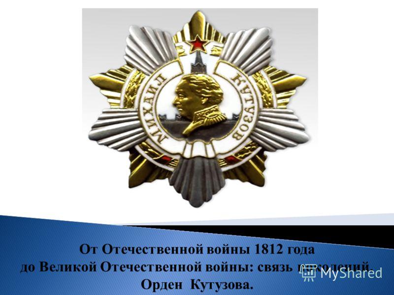 От Отечественной войны 1812 года до Великой Отечественной войны: связь поколений. Орден Кутузова.