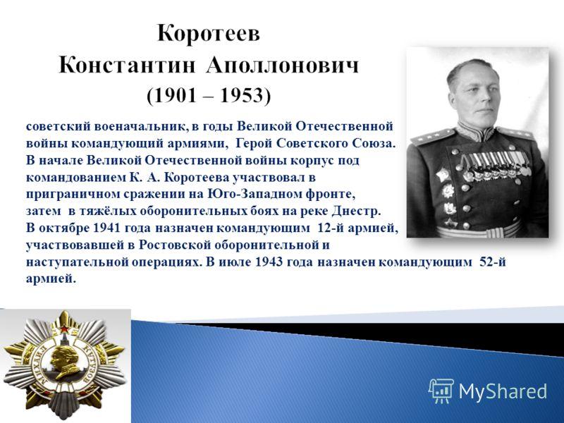 советский военачальник, в годы Великой Отечественной войны командующий армиями, Герой Советского Союза. В начале Великой Отечественной войны корпус под командованием К. А. Коротеева участвовал в приграничном сражении на Юго-Западном фронте, затем в т