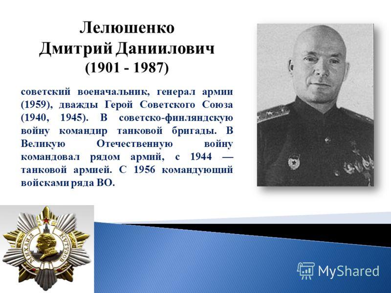Лелюшенко Дмитрий Даниилович (1901 - 1987) советский военачальник, генерал армии (1959), дважды Герой Советского Союза (1940, 1945). В советско-финляндскую войну командир танковой бригады. В Великую Отечественную войну командовал рядом армий, с 1944