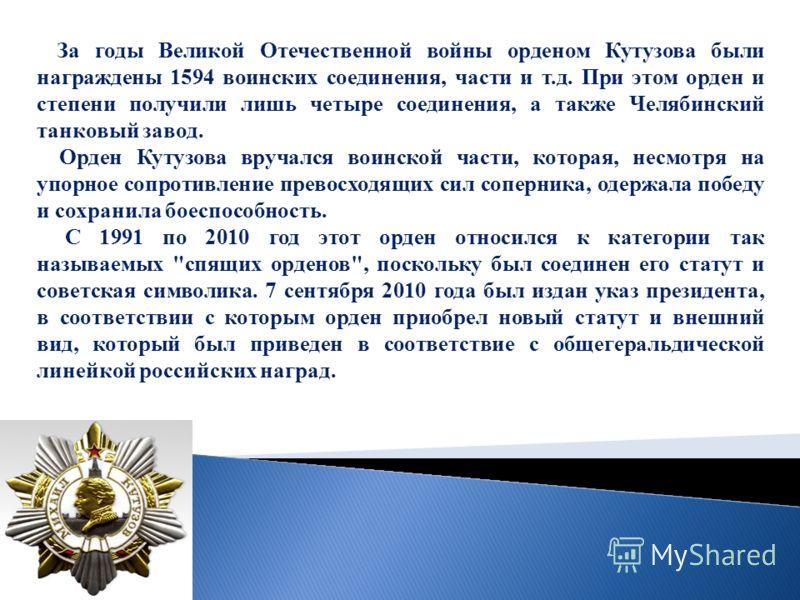 За годы Великой Отечественной войны орденом Кутузова были награждены 1594 воинских соединения, части и т.д. При этом орден и степени получили лишь четыре соединения, а также Челябинский танковый завод. Орден Кутузова вручался воинской части, которая,