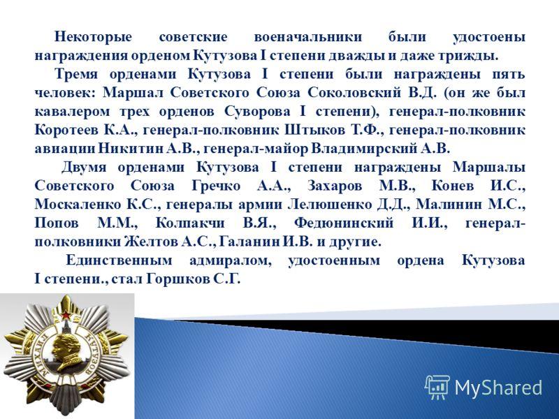 Некоторые советские военачальники были удостоены награждения орденом Кутузова I степени дважды и даже трижды. Тремя орденами Кутузова I степени были награждены пять человек: Маршал Советского Союза Соколовский В.Д. (он же был кавалером трех орденов С