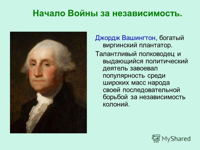 Начало Войны за независимость. Джордж Вашингтон, богатый виргинский плантатор. Талантливый полководец и выдающийся политический деятель завоевал популярность среди широких масс народа своей последовательной борьбой за независимость колоний.