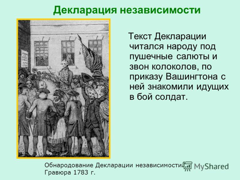 Декларация независимости Текст Декларации читался народу под пушечные салюты и звон колоколов, по приказу Вашингтона с ней знакомили идущих в бой солдат. Обнародование Декларации независимости. Гравюра 1783 г.