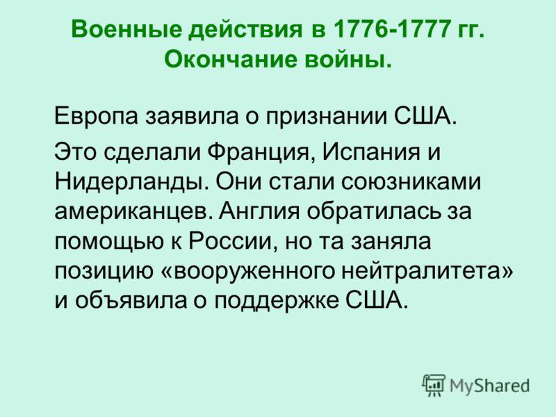 Военные действия в 1776-1777 гг. Окончание войны. Европа заявила о признании США. Это сделали Франция, Испания и Нидерланды. Они стали союзниками американцев. Англия обратилась за помощью к России, но та заняла позицию «вооруженного нейтралитета» и о