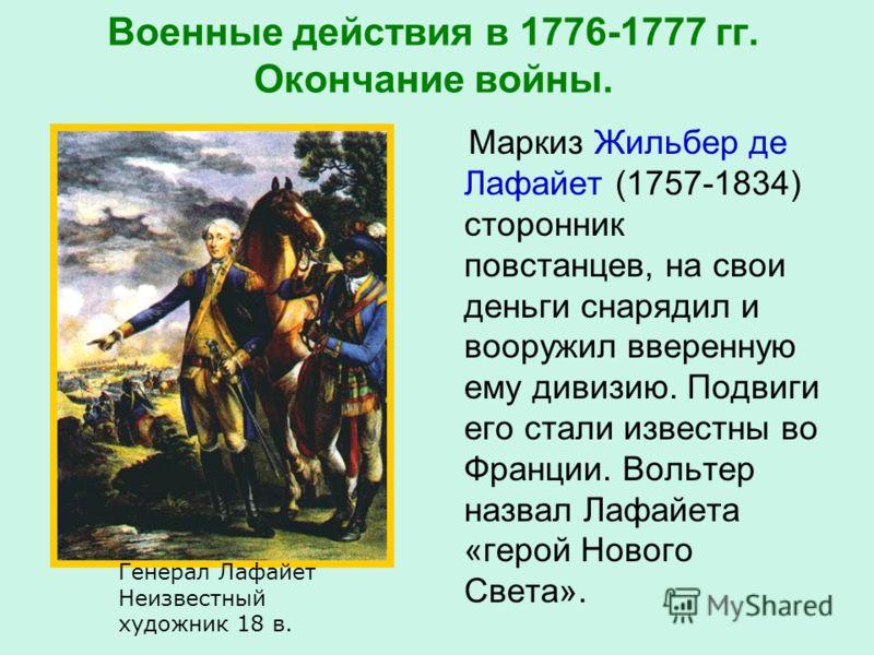 Военные действия в 1776-1777 гг. Окончание войны. Маркиз Жильбер де Лафайет (1757-1834) сторонник повстанцев, на свои деньги снарядил и вооружил вверенную ему дивизию. Подвиги его стали известны во Франции. Вольтер назвал Лафайета «герой Нового Света