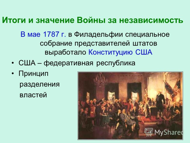 Итоги и значение Войны за независимость В мае 1787 г. в Филадельфии специальное собрание представителей штатов выработало Конституцию США США – федеративная республика Принцип разделения властей