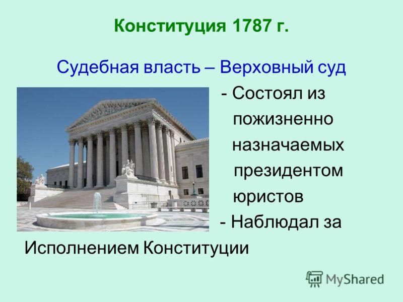 Конституция 1787 г. Судебная власть – Верховный суд - Состоял из пожизненно назначаемых президентом юристов - Наблюдал за Исполнением Конституции