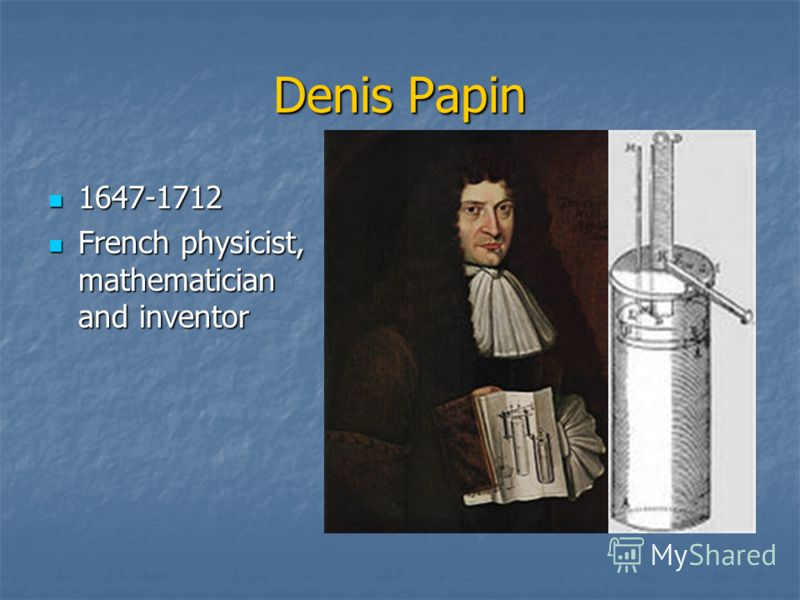 Denis Papin 1647-1712 1647-1712 French physicist, mathematician and inventor French physicist, mathematician and inventor