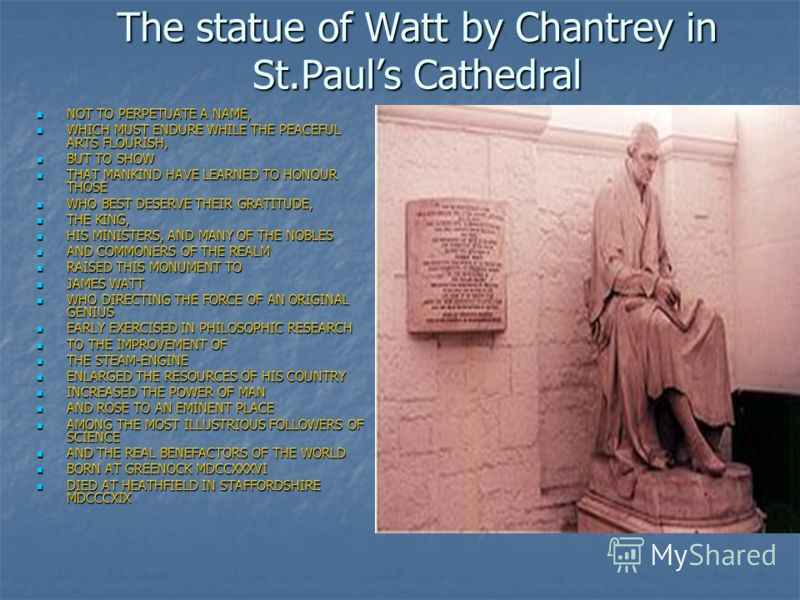 The statue of Watt by Chantrey in St.Pauls Cathedral NOT TO PERPETUATE A NAME, NOT TO PERPETUATE A NAME, WHICH MUST ENDURE WHILE THE PEACEFUL ARTS FLOURISH, WHICH MUST ENDURE WHILE THE PEACEFUL ARTS FLOURISH, BUT TO SHOW BUT TO SHOW THAT MANKIND HAVE