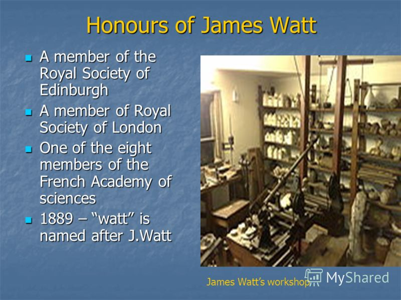 Honours of James Watt A member of the Royal Society of Edinburgh A member of the Royal Society of Edinburgh A member of Royal Society of London A member of Royal Society of London One of the eight members of the French Academy of sciences One of the