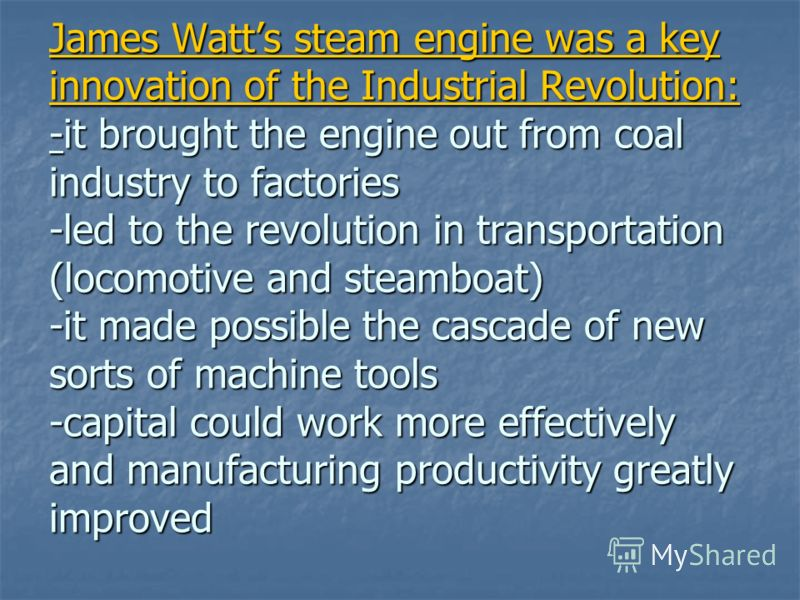 James Watts steam engine was a key innovation of the Industrial Revolution: -it brought the engine out from coal industry to factories -led to the revolution in transportation (locomotive and steamboat) -it made possible the cascade of new sorts of m