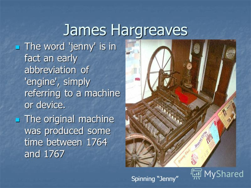 James Hargreaves The word 'jenny' is in fact an early abbreviation of 'engine', simply referring to a machine or device. The word 'jenny' is in fact an early abbreviation of 'engine', simply referring to a machine or device. The original machine was