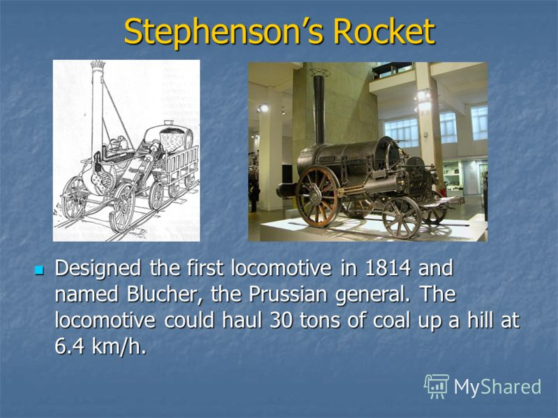 Stephensons Rocket Designed the first locomotive in 1814 and named Blucher, the Prussian general. The locomotive could haul 30 tons of coal up a hill at 6.4 km/h. Designed the first locomotive in 1814 and named Blucher, the Prussian general. The loco
