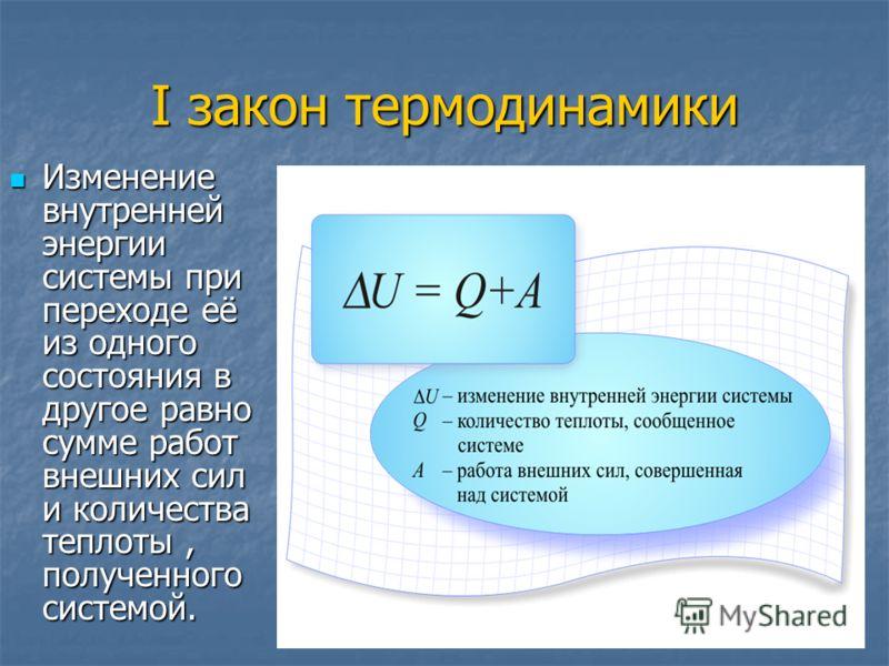 I закон термодинамики Изменение внутренней энергии системы при переходе её из одного состояния в другое равно сумме работ внешних сил и количества теплоты, полученного системой. Изменение внутренней энергии системы при переходе её из одного состояния