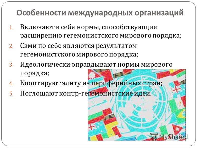 Особенности международных организаций 1. Включают в себя нормы, способствующие расширению гегемонистского мирового порядка ; 2. Сами по себе являются результатом гегемонистского мирового порядка ; 3. Идеологически оправдывают нормы мирового порядка ;