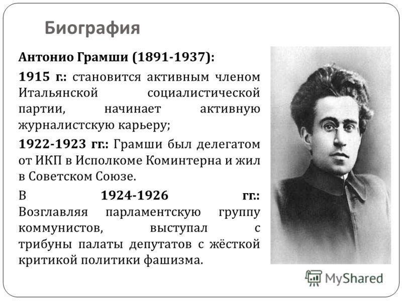 Биография Антонио Грамши (1891-1937): 1915 г.: становится активным членом Итальянской социалистической партии, начинает активную журналистскую карьеру ; 1922-1923 гг.: Грамши был делегатом от ИКП в Исполкоме Коминтерна и жил в Советском Союзе. В 1924