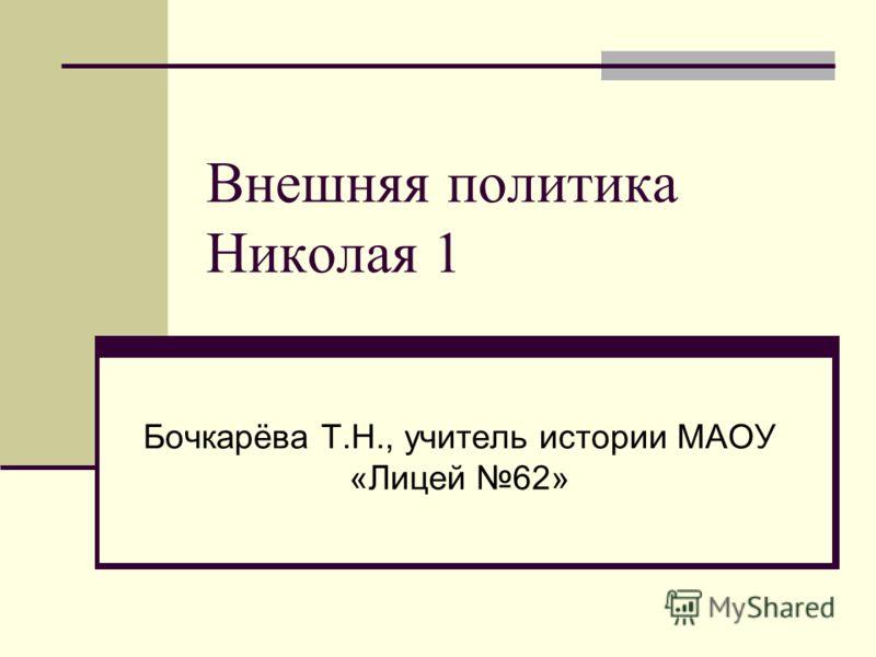 Внешняя политика Николая 1 Бочкарёва Т.Н., учитель истории МАОУ «Лицей 62»