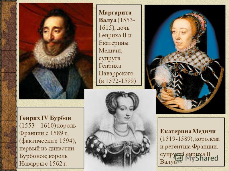 Генрих IV Бурбон (1553 – 1610) король Франции с 1589 г. (фактически с 1594), первый из династии Бурбонов; король Наварры с 1562 г. Екатерина Медичи (1519-1589), королева и регентша Франции, супруга Генриха II Валуа Маргарита Валуа (1553- 1615), дочь