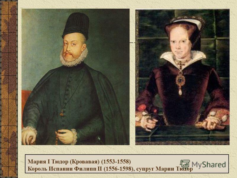 Мария I Тюдор (Кровавая) (1553-1558) Король Испании Филипп II (1556-1598), супруг Марии Тюдор