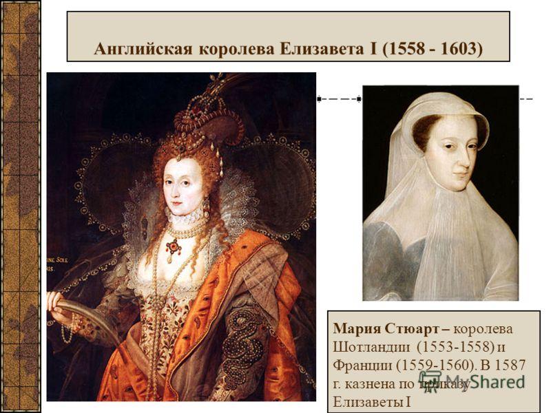 Английская королева Елизавета I (1558 - 1603) Мария Стюарт – королева Шотландии (1553-1558) и Франции (1559-1560). В 1587 г. казнена по приказу Елизаветы I