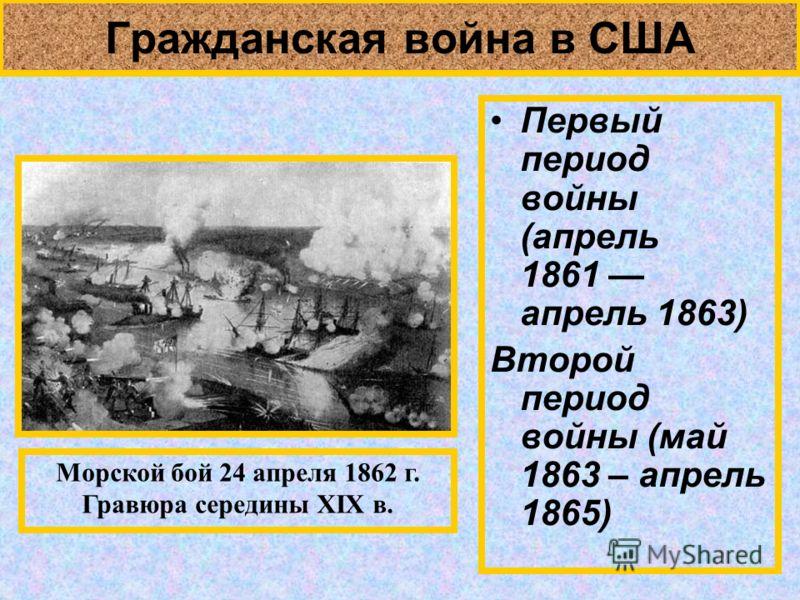 Гражданская война в США Первый период войны (апрель 1861 апрель 1863) Второй период войны (май 1863 – апрель 1865) Морской бой 24 апреля 1862 г. Гравюра середины XIX в.