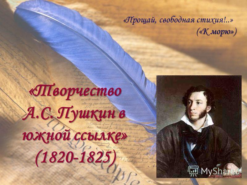 «Творчество А.С. Пушкин в южной ссылке» (1820-1825) « « Прощай, свободная стихия!..» («К морю») («К морю»)