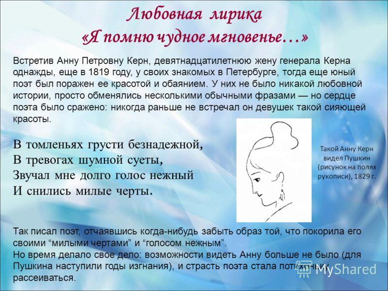 Любовная лирика «Я помню чудное мгновенье…» Встретив Анну Петровну Керн, девятнадцатилетнюю жену генерала Керна однажды, еще в 1819 году, у своих знакомых в Петербурге, тогда еще юный поэт был поражен ее красотой и обаянием. У них не было никакой люб