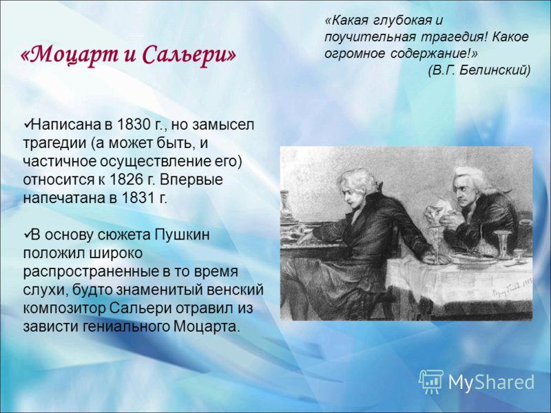 «Моцарт и Сальери» Написана в 1830 г., но замысел трагедии (а может быть, и частичное осуществление его) относится к 1826 г. Впервые напечатана в 1831 г. В основу сюжета Пушкин положил широко распространенные в то время слухи, будто знаменитый венски