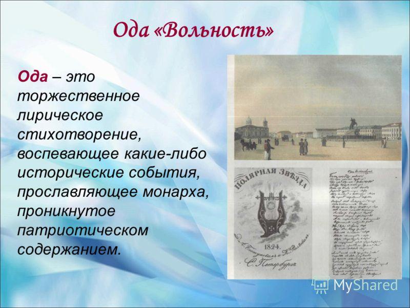 Ода «Вольность» Ода – это торжественное лирическое стихотворение, воспевающее какие-либо исторические события, прославляющее монарха, проникнутое патриотическом содержанием.