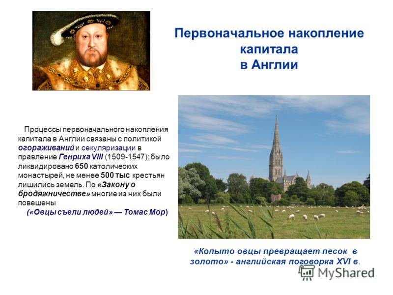 Первоначальное накопление капитала в Англии «Копыто овцы превращает песок в золото» - английская поговорка XVI в. Процессы первоначального накопления капитала в Англии связаны с политикой огораживаний и секуляризации в правление Генриха VIII (1509-15