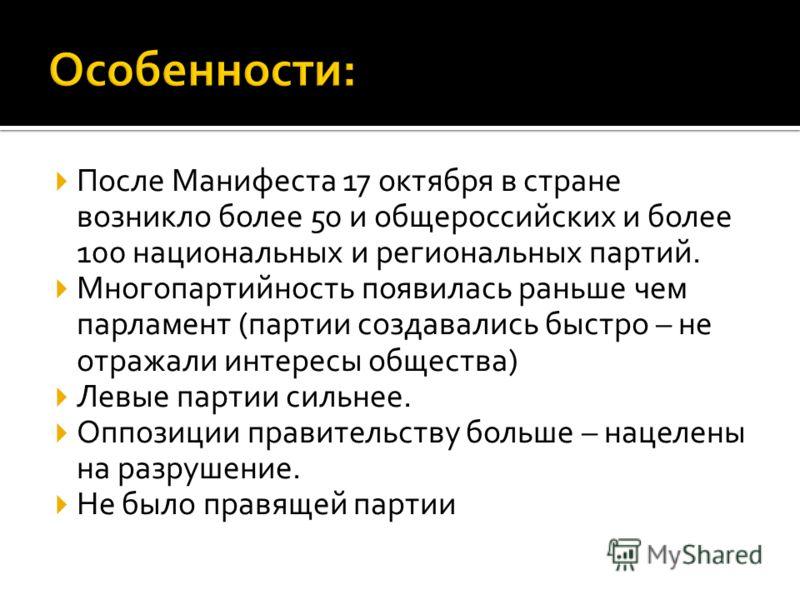 После Манифеста 17 октября в стране возникло более 50 и общероссийских и более 100 национальных и региональных партий. Многопартийность появилась раньше чем парламент (партии создавались быстро – не отражали интересы общества) Левые партии сильнее. О