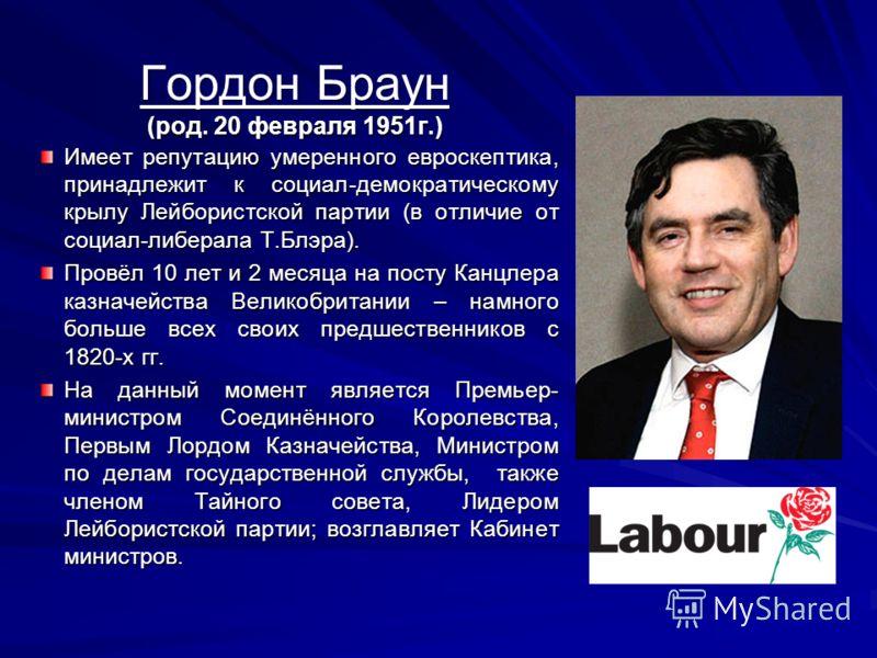 Гордон Браун (род. 20 февраля 1951г.) Имеет репутацию умеренного евроскептика, принадлежит к социал-демократическому крылу Лейбористской партии (в отличие от социал-либерала Т.Блэра). Провёл 10 лет и 2 месяца на посту Канцлера казначейства Великобрит