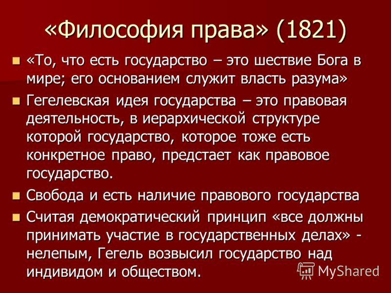 «Философия права» (1821) «То, что есть государство – это шествие Бога в мире; его основанием служит власть разума» «То, что есть государство – это шествие Бога в мире; его основанием служит власть разума» Гегелевская идея государства – это правовая д