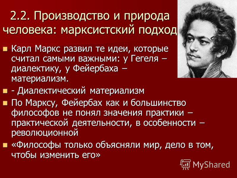 2.2. Производство и природа человека: марксистский подход Карл Маркс развил те идеи, которые считал самыми важными: у Гегеля – диалектику, у Фейербаха – материализм. Карл Маркс развил те идеи, которые считал самыми важными: у Гегеля – диалектику, у Ф