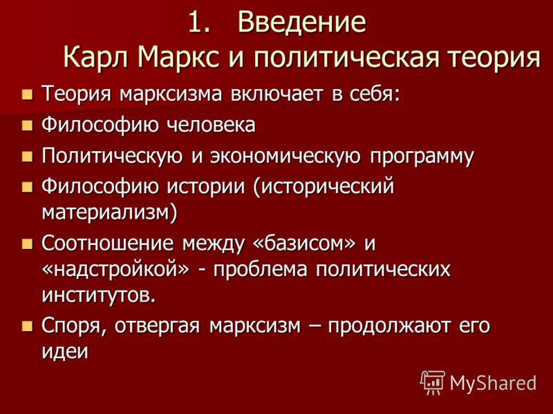 1.Введение Карл Маркс и политическая теория Теория марксизма включает в себя: Теория марксизма включает в себя: Философию человека Философию человека Политическую и экономическую программу Политическую и экономическую программу Философию истории (ист