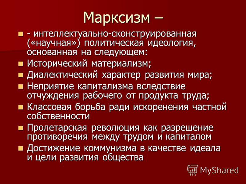 Марксизм – - интеллектуально-сконструированная («научная») политическая идеология, основанная на следующем: - интеллектуально-сконструированная («научная») политическая идеология, основанная на следующем: Исторический материализм; Исторический матери
