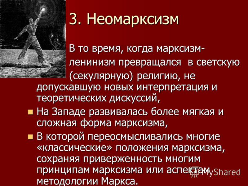 3. Неомарксизм В то время, когда марксизм- В то время, когда марксизм- ленинизм превращался в светскую ленинизм превращался в светскую (секулярную) религию, не допускавшую новых интерпретация и теоретических дискуссий, (секулярную) религию, не допуск