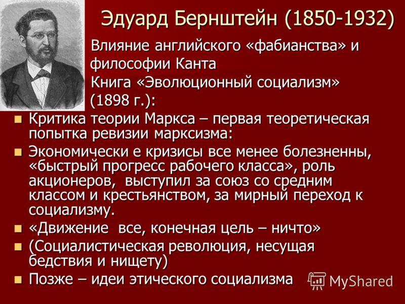 Эдуард Бернштейн (1850-1932) Влияние английского «фабианства» и Влияние английского «фабианства» и философии Канта философии Канта Книга «Эволюционный социализм» Книга «Эволюционный социализм» (1898 г.): (1898 г.): Критика теории Маркса – первая теор