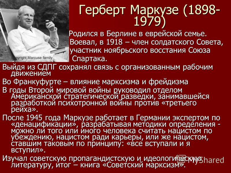 Герберт Маркузе (1898- 1979) Родился в Берлине в еврейской семье. Родился в Берлине в еврейской семье. Воевал, в 1918 – член солдатского Совета, Воевал, в 1918 – член солдатского Совета, участник ноябрьского восстания Союза участник ноябрьского восст