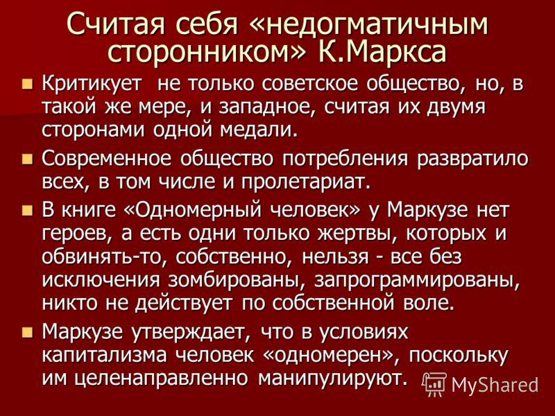 Считая себя «недогматичным сторонником» К.Маркса Критикует не только советское общество, но, в такой же мере, и западное, считая их двумя сторонами одной медали. Критикует не только советское общество, но, в такой же мере, и западное, считая их двумя