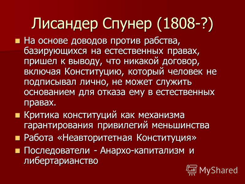 Лисандер Спунер (1808-?) На основе доводов против рабства, базирующихся на естественных правах, пришел к выводу, что никакой договор, включая Конституцию, который человек не подписывал лично, не может служить основанием для отказа ему в естественных