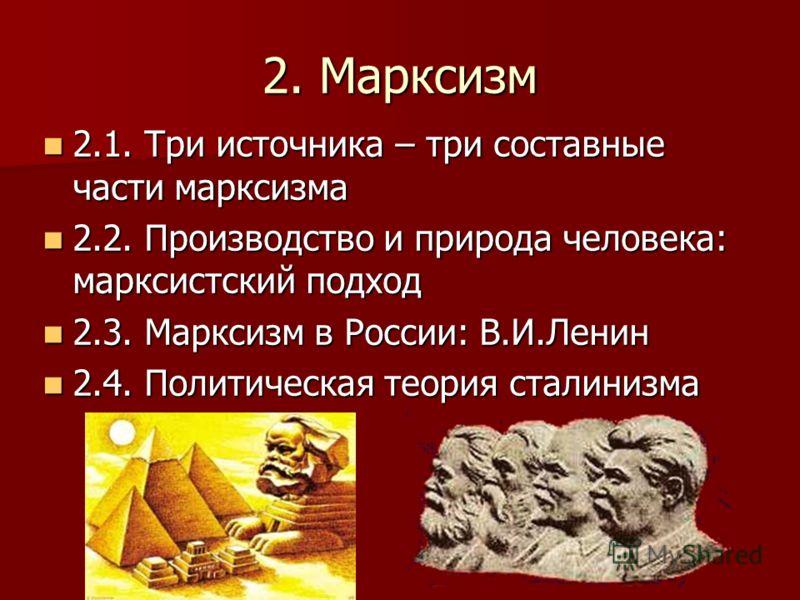 2. Марксизм 2.1. Три источника – три составные части марксизма 2.1. Три источника – три составные части марксизма 2.2. Производство и природа человека: марксистский подход 2.2. Производство и природа человека: марксистский подход 2.3. Марксизм в Росс