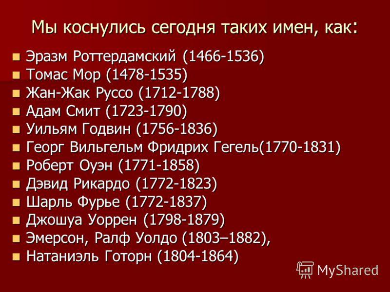Мы коснулись сегодня таких имен, как : Эразм Роттердамский (1466-1536) Эразм Роттердамский (1466-1536) Томас Мор (1478-1535) Томас Мор (1478-1535) Жан-Жак Руссо (1712-1788) Жан-Жак Руссо (1712-1788) Адам Смит (1723-1790) Адам Смит (1723-1790) Уильям