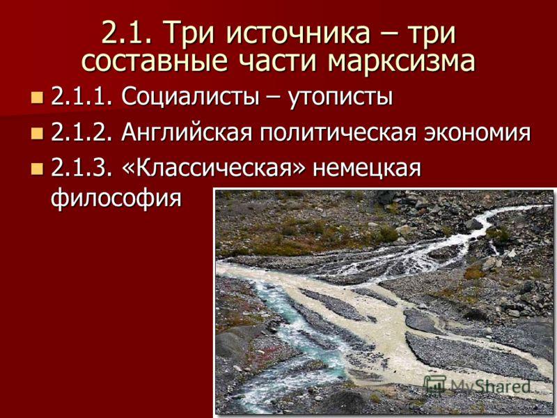 2.1. Три источника – три составные части марксизма 2.1.1. Социалисты – утописты 2.1.1. Социалисты – утописты 2.1.2. Английская политическая экономия 2.1.2. Английская политическая экономия 2.1.3. «Классическая» немецкая философия 2.1.3. «Классическая